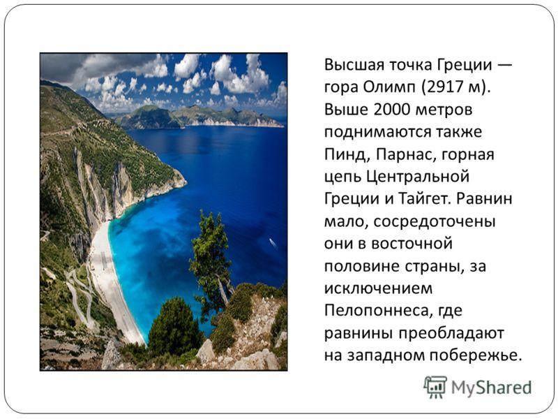 Высшая точка Греции гора Олимп (2917 м ). Выше 2000 метров поднимаются также Пинд, Парнас, горная цепь Центральной Греции и Тайгет. Равнин мало, сосредоточены они в восточной половине страны, за исключением Пелопоннеса, где равнины преобладают на зап