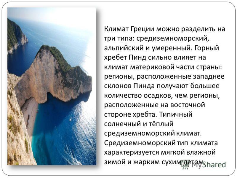 Климат Греции можно разделить на три типа : средиземноморский, альпийский и умеренный. Горный хребет Пинд сильно влияет на климат материковой части страны : регионы, расположенные западнее склонов Пинда получают большее количество осадков, чем регион