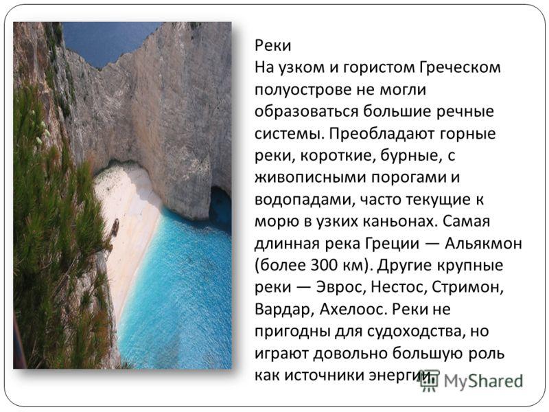 Реки На узком и гористом Греческом полуострове не могли образоваться большие речные системы. Преобладают горные реки, короткие, бурные, с живописными порогами и водопадами, часто текущие к морю в узких каньонах. Самая длинная река Греции Альякмон ( б