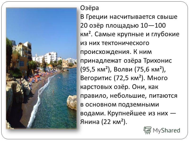 Озёра В Греции насчитывается свыше 20 озёр площадью 10100 км ². Самые крупные и глубокие из них тектонического происхождения. К ним принадлежат озёра Трихонис (95,5 км ²), Волви (75,6 км ²), Вегоритис (72,5 км ²). Много карстовых озёр. Они, как прави