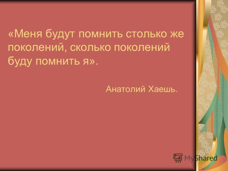 «Меня будут помнить столько же поколений, сколько поколений буду помнить я». Анатолий Хаешь.