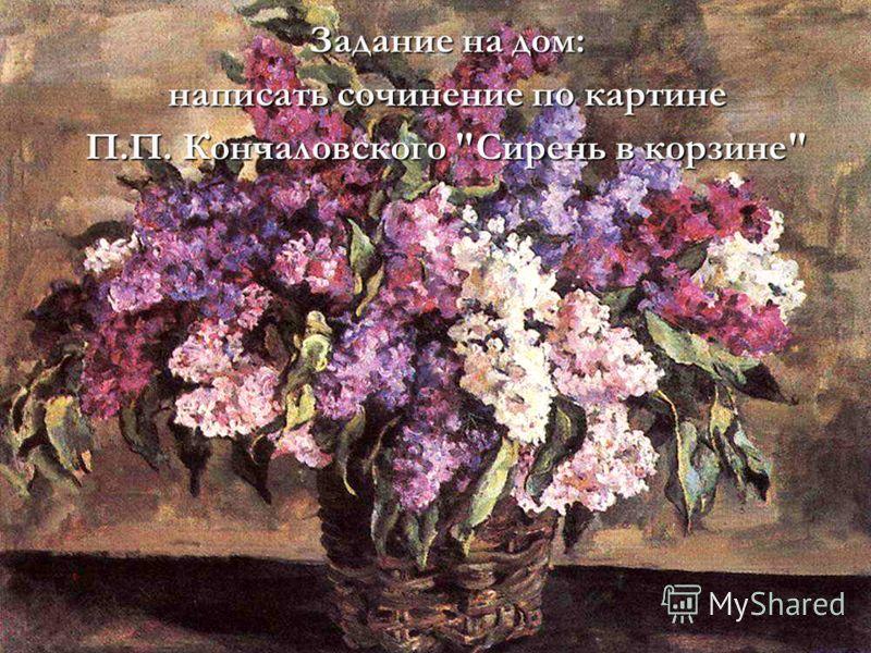 Задание на дом: написать сочинение по картине П.П. Кончаловского Сирень в корзине