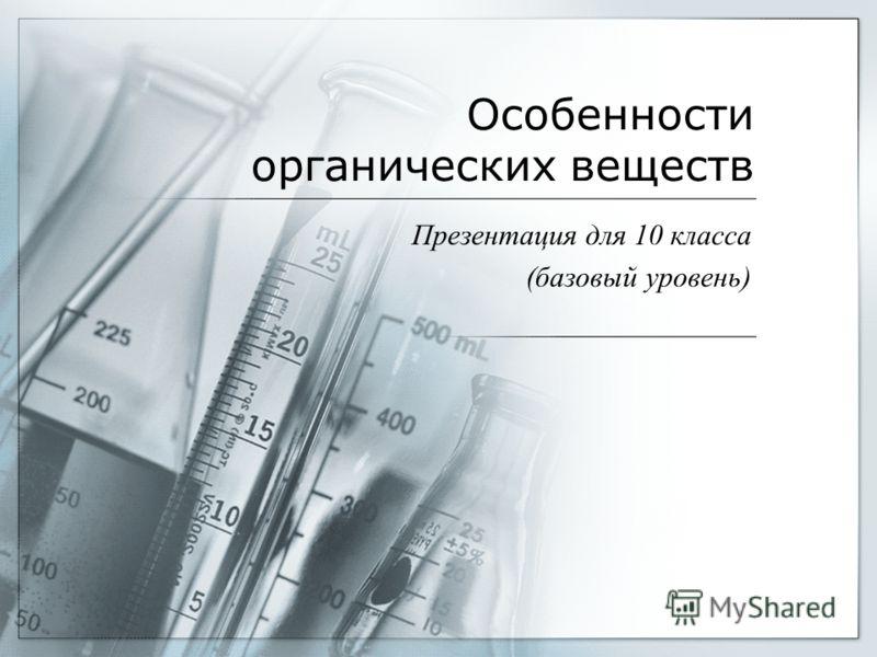 Особенности органических веществ Презентация для 10 класса (базовый уровень)