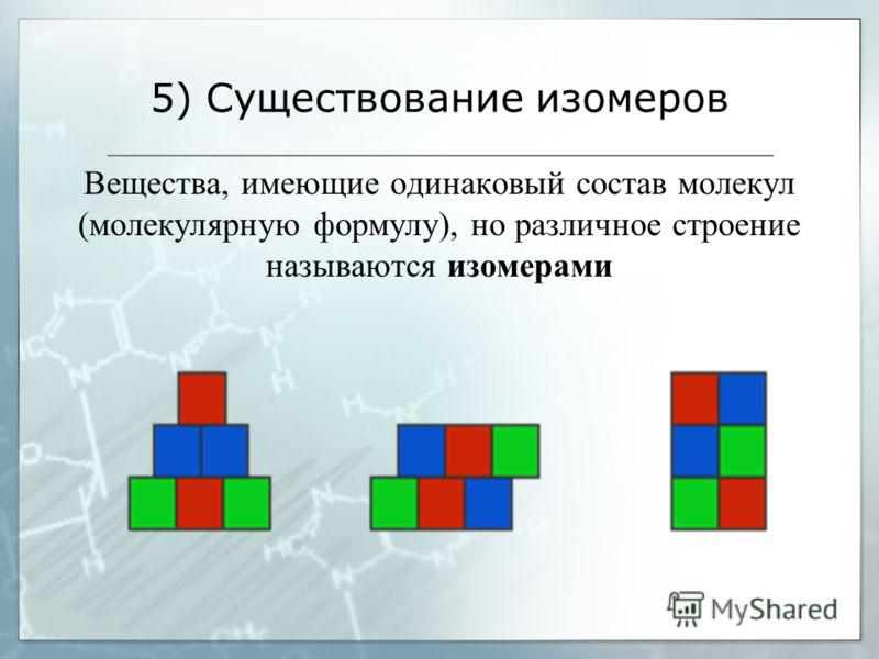 5) Существование изомеров Вещества, имеющие одинаковый состав молекул (молекулярную формулу), но различное строение называются изомерами