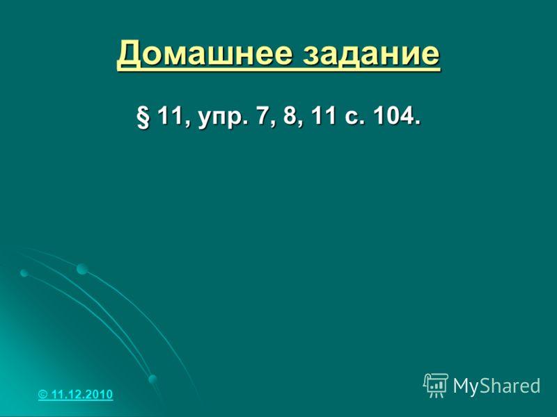 Домашнее задание § 11, упр. 7, 8, 11 с. 104. © 11.12.2010
