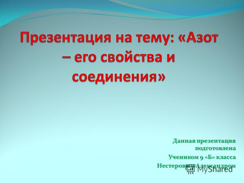 Данная презентация подготовлена Учеником 9 «Б» класса Нестеровым Александром