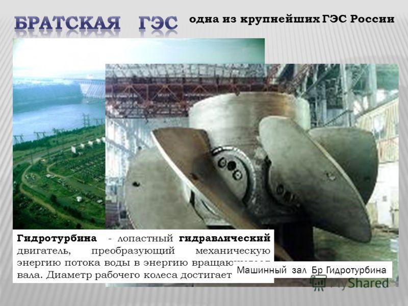 одна из крупнейших ГЭС России Гидротурбина - лопастный гидравлический двигатель, преобразующий механическую энергию потока воды в энергию вращающегося вала. Диаметр рабочего колеса достигает 10 м Машинный зал Братской ГЭСГидротурбина