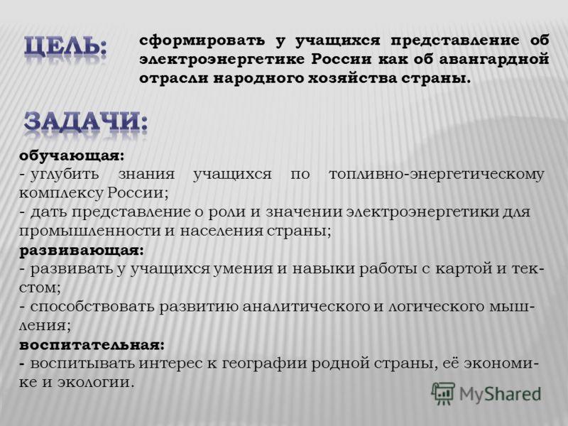 обучающая: - углубить знания учащихся по топливно-энергетическому комплексу России; - дать представление о роли и значении электроэнергетики для промышленности и населения страны; развивающая: - развивать у учащихся умения и навыки работы с картой и