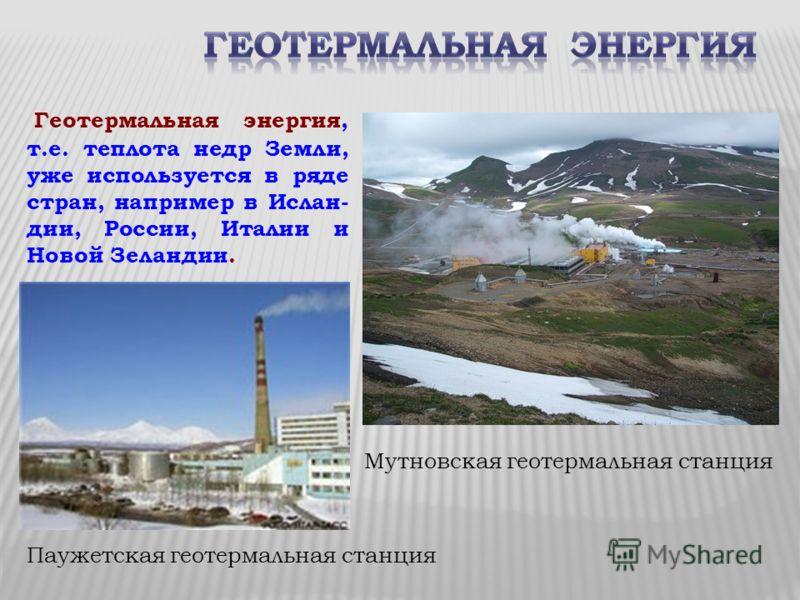 Мутновская геотермальная станция Геотермальная энергия, т.е. теплота недр Земли, уже используется в ряде стран, например в Ислан- дии, России, Италии и Новой Зеландии. Паужетская геотермальная станция