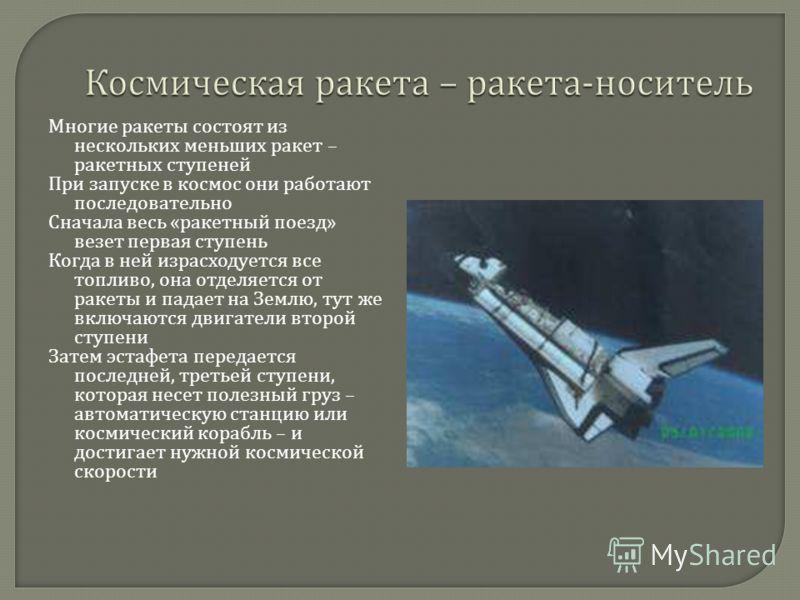 Многие ракеты состоят из нескольких меньших ракет – ракетных ступеней При запуске в космос они работают последовательно Сначала весь « ракетный поезд » везет первая ступень Когда в ней израсходуется все топливо, она отделяется от ракеты и падает на З