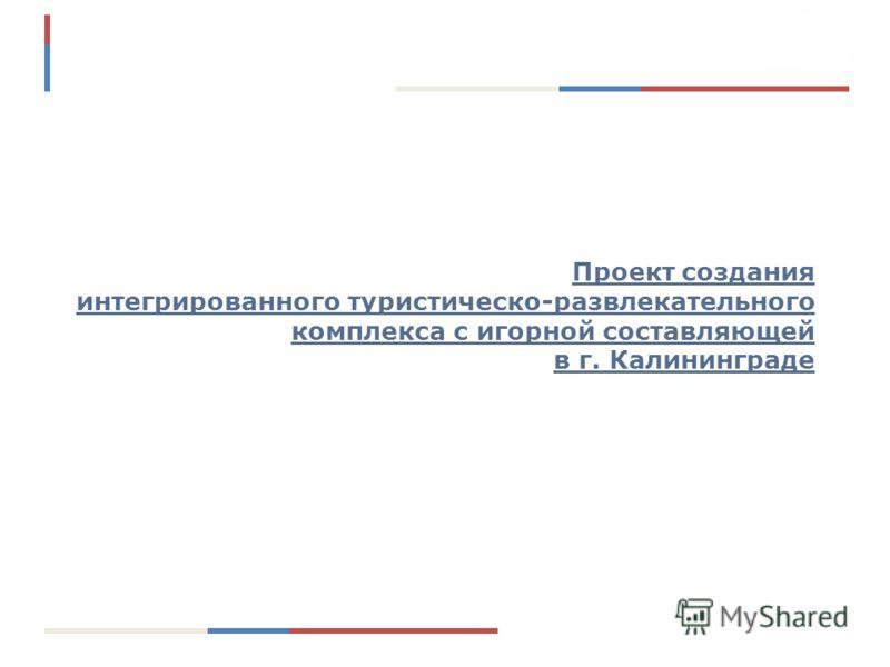 Проект создания интегрированного туристическо-развлекательного комплекса с игорной составляющей в г. Калининграде