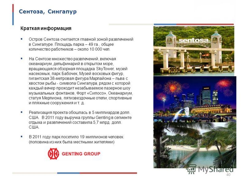 40 Сентоза, Сингапур Краткая информация Остров Сентоза считается главной зоной развлечений в Сингапуре. Площадь парка – 49 га., общее количество работников – около 10 000 чел. На Сентозе множество развлечений, включая океанариум, дельфинарий в открыт