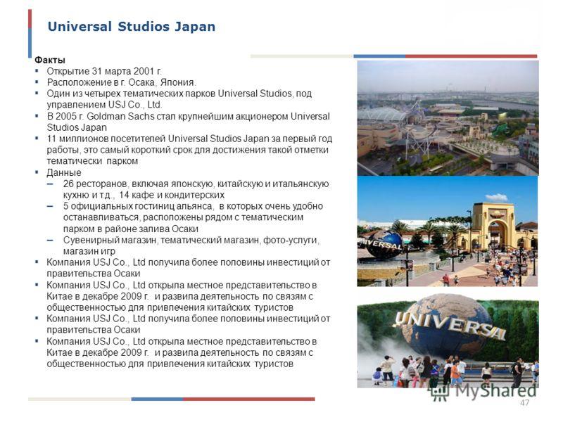 47 Universal Studios Japan Факты Открытие 31 марта 2001 г. Расположение в г. Осака, Япония. Один из четырех тематических парков Universal Studios, под управлением USJ Co., Ltd. В 2005 г. Goldman Sachs стал крупнейшим акционером Universal Studios Japa