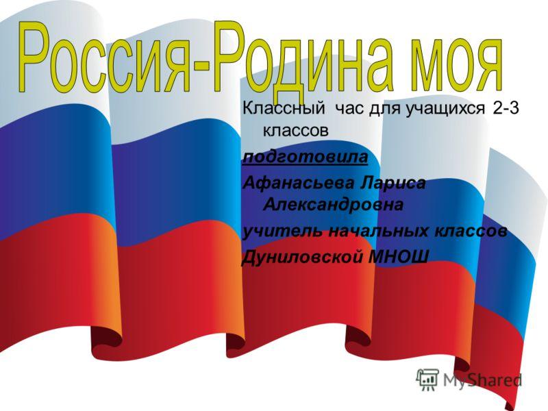 Классный час для учащихся 2-3 классов подготовила Афанасьева Лариса Александровна учитель начальных классов Дуниловской МНОШ