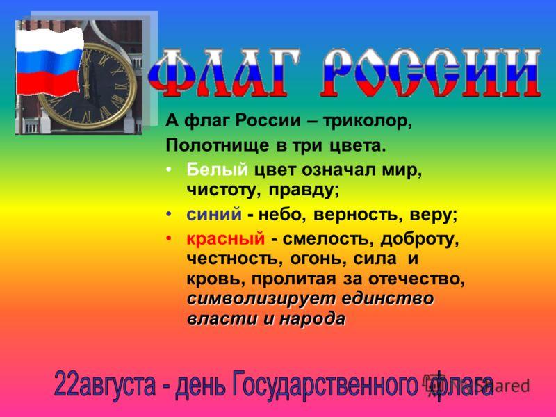 А флаг России – триколор, Полотнище в три цвета. Белый цвет означал мир, чистоту, правду; синий - небо, верность, веру; символизирует единство власти и народакрасный - смелость, доброту, честность, огонь, сила и кровь, пролитая за отечество, символиз