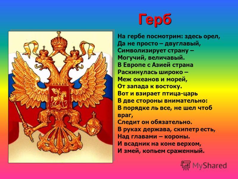 На гербе посмотрим: здесь орел, Да не просто – двуглавый, Символизирует страну – Могучий, величавый. В Европе с Азией страна Раскинулась широко – Меж океанов и морей, От запада к востоку. Вот и взирает птица-царь В две стороны внимательно: В порядке