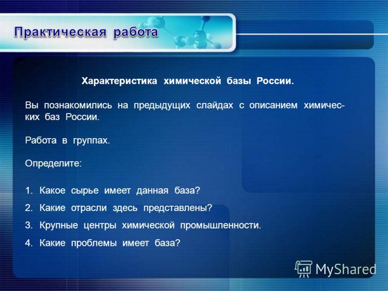 Вы познакомились на предыдущих слайдах с описанием химичес- ких баз России. Работа в группах. Определите: 1.Какое сырье имеет данная база? 2.Какие отрасли здесь представлены? 3.Крупные центры химической промышленности. 4.Какие проблемы имеет база? Ха