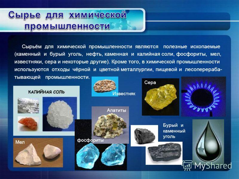 Сырьём для химической промышленности являются полезные ископаемые (каменный и бурый уголь, нефть, каменная и калийная соли, фосфориты, мел, известняки, сера и некоторые другие). Кроме того, в химической промышленности используются отходы чёрной и цве