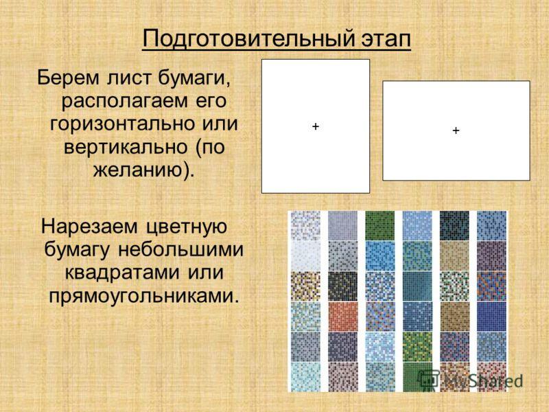 Берем лист бумаги, располагаем его горизонтально или вертикально (по желанию). Нарезаем цветную бумагу небольшими квадратами или прямоугольниками. + + Подготовительный этап