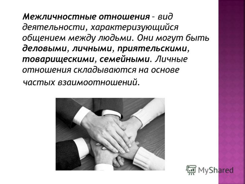 Межличностные отношения – вид деятельности, характеризующийся общением между людьми. Они могут быть деловыми, личными, приятельскими, товарищескими, семейными. Личные отношения складываются на основе частых взаимоотношений.