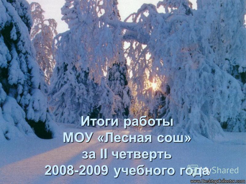 Итоги работы МОУ «Лесная сош» за II четверть 2008-2009 учебного года