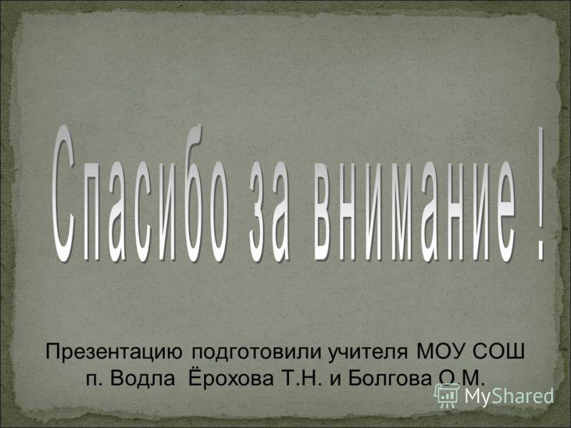 Презентацию подготовили учителя МОУ СОШ п. Водла Ёрохова Т.Н. и Болгова О.М.