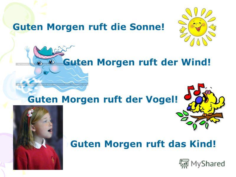 Guten Morgen ruft die Sonne! Guten Morgen ruft der Wind! Guten Morgen ruft der Vogel! Guten Morgen ruft das Kind!