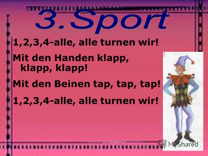 1,2,3,4-alle, alle turnen wir! Mit den Handen klapp, klapp, klapp! Mit den Beinen tap, tap, tap! 1,2,3,4-alle, alle turnen wir!