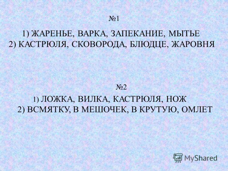 1) ЛОЖКА, ВИЛКА, КАСТРЮЛЯ, НОЖ 2) ВСМЯТКУ, В МЕШОЧЕК, В КРУТУЮ, ОМЛЕТ 1) ЖАРЕНЬЕ, ВАРКА, ЗАПЕКАНИЕ, МЫТЬЕ 2) КАСТРЮЛЯ, СКОВОРОДА, БЛЮДЦЕ, ЖАРОВНЯ 1 2