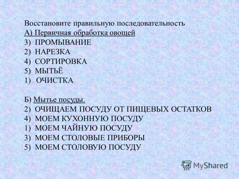 Восстановите правильную последовательность А) Первичная обработка овощей 3) ПРОМЫВАНИЕ 2) НАРЕЗКА 4) СОРТИРОВКА 5) МЫТЬЁ 1)ОЧИСТКА Б) Мытье посуды. 2) ОЧИЩАЕМ ПОСУДУ ОТ ПИЩЕВЫХ ОСТАТКОВ 4) МОЕМ КУХОННУЮ ПОСУДУ 1) МОЕМ ЧАЙНУЮ ПОСУДУ 3) МОЕМ СТОЛОВЫЕ П