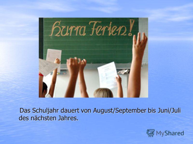 Das Schuljahr dauert von August/September bis Juni/Juli des nächsten Jahres. Das Schuljahr dauert von August/September bis Juni/Juli des nächsten Jahres.