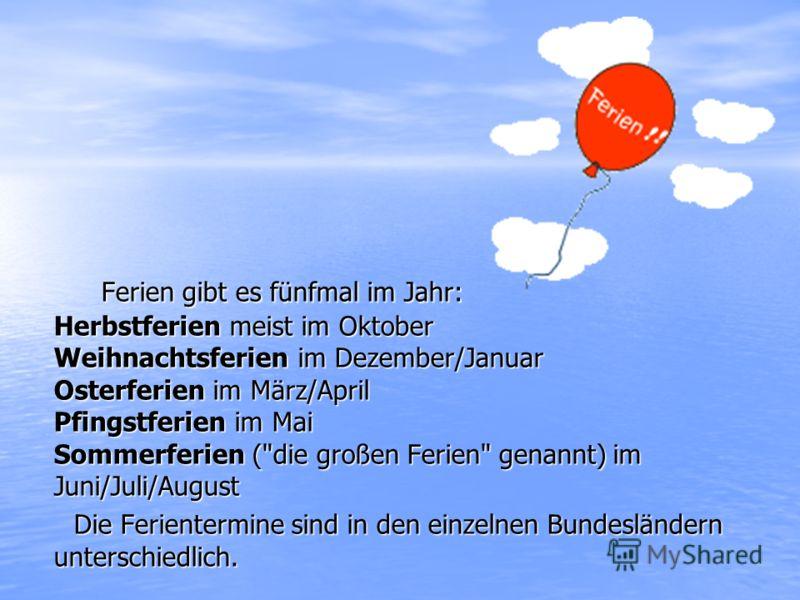 Ferien gibt es fünfmal im Jahr: Herbstferien meist im Oktober Weihnachtsferien im Dezember/Januar Osterferien im März/April Pfingstferien im Mai Sommerferien (
