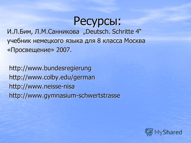 Ресурсы: Ресурсы: И.Л.Бим, Л.М.Санникова Deutsch. Schritte 4 учебник немецкого языка для 8 класса Москва «Просвещение» 2007. http://www.bundesregierung http://www.bundesregierung http://www.colby.edu/german http://www.colby.edu/german http://www.neis