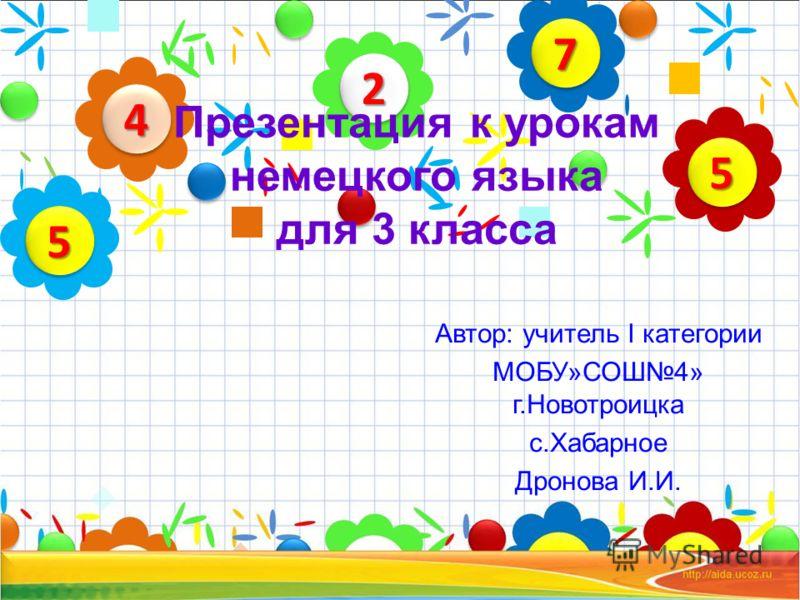 Автор: учитель I категории МОБУ»СОШ4» г.Новотроицка с.Хабарное Дронова И.И. 22 44 55 77 55 Презентация к урокам немецкого языка для 3 класса
