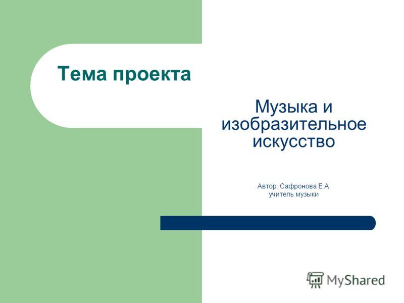 Тема проекта Музыка и изобразительное искусство Автор: Сафронова Е.А. учитель музыки