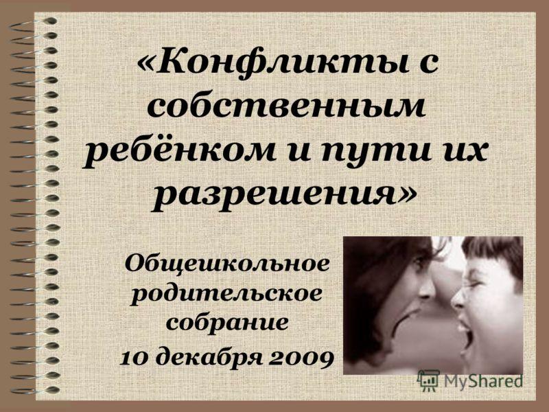 «Конфликты с собственным ребёнком и пути их разрешения» Общешкольное родительское собрание 10 декабря 2009