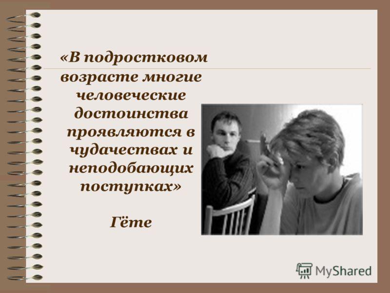 «В подростковом возрасте многие человеческие достоинства проявляются в чудачествах и неподобающих поступках» Гёте