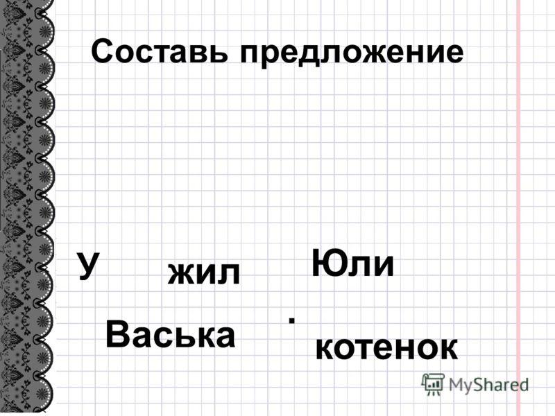 Составь предложение У Васька Юли жил котенок.