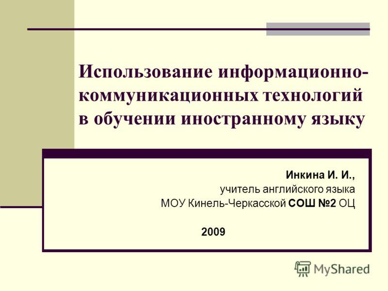 Использование информационно- коммуникационных технологий в обучении иностранному языку Инкина И. И., учитель английского языка МОУ Кинель-Черкасской СОШ 2 ОЦ 2009