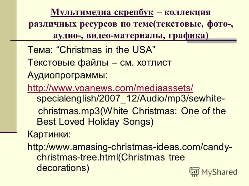 Мультимедиа скрепбук – коллекция различных ресурсов по теме(текстовые, фото-, аудио-, видео-материалы, графика) Тема: Christmas in the USA Текстовые файлы – см. хотлист Аудиопрограммы: http://www.voanews.com/mediaassets/ http://www.voanews.com/mediaa