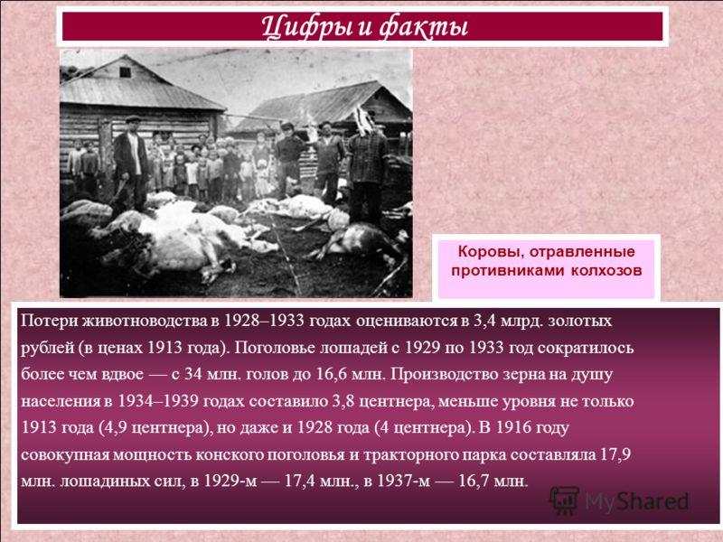 Потери животноводства в 1928–1933 годах оцениваются в 3,4 млрд. золотых рублей (в ценах 1913 года). Поголовье лошадей с 1929 по 1933 год сократилось более чем вдвое с 34 млн. голов до 16,6 млн. Производство зерна на душу населения в 1934–1939 годах с