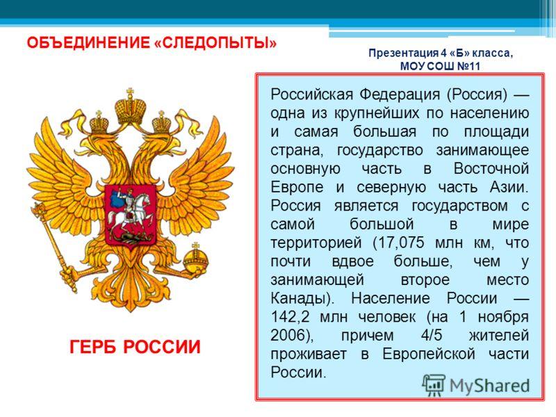 ОБЪЕДИНЕНИЕ «СЛЕДОПЫТЫ» Презентация 4 «Б» класса, МОУ СОШ 11 Российская Федерация (Россия) одна из крупнейших по населению и самая большая по площади страна, государство занимающее основную часть в Восточной Европе и северную часть Азии. Россия являе