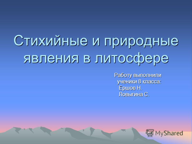 Стихийные и природные явления в литосфере Работу выполнили ученики 8 класса: Ершов Н. Ершов Н. Ловыгина С. Ловыгина С.