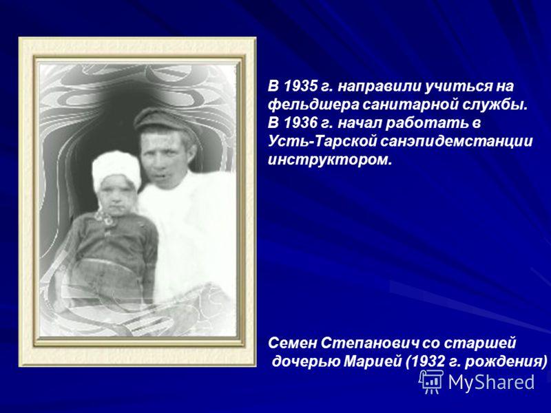 В 1935 г. направили учиться на фельдшера санитарной службы. В 1936 г. начал работать в Усть-Тарской санэпидемстанции инструктором. Семен Степанович со старшей дочерью Марией (1932 г. рождения)
