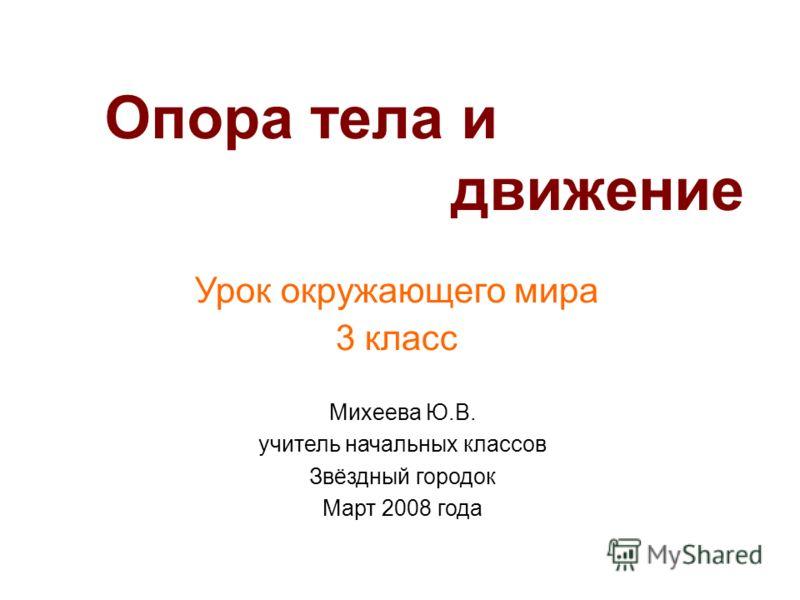 Опора тела и движение Урок окружающего мира 3 класс Михеева Ю.В. учитель начальных классов Звёздный городок Март 2008 года