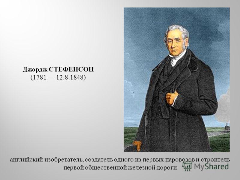 английский изобретатель, создатель одного из первых паровозов и строитель первой общественной железной дороги Джордж СТЕФЕНСОН (1781 12.8.1848)