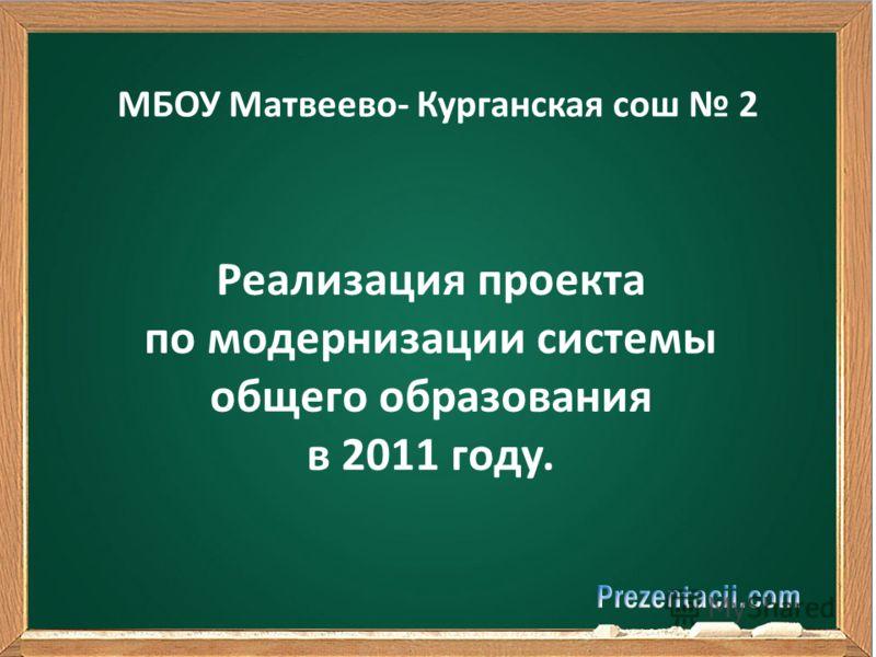 МБОУ Матвеево- Курганская сош 2 Реализация проекта по модернизации системы общего образования в 2011 году.