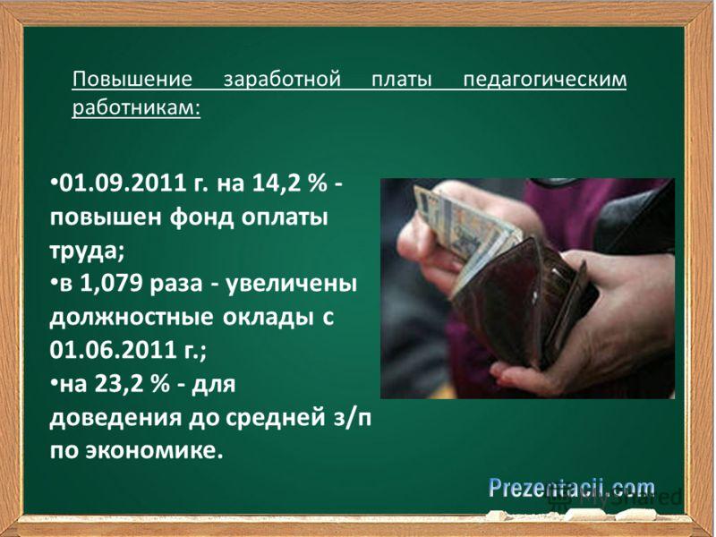 01.09.2011 г. на 14,2 % - повышен фонд оплаты труда; в 1,079 раза - увеличены должностные оклады с 01.06.2011 г.; на 23,2 % - для доведения до средней з/п по экономике. Повышение заработной платы педагогическим работникам: