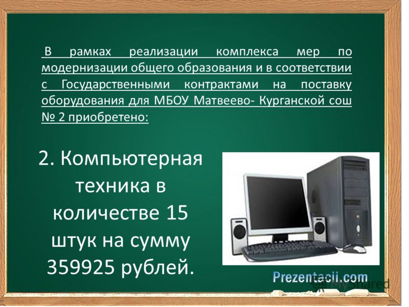 В рамках реализации комплекса мер по модернизации общего образования и в соответствии с Государственными контрактами на поставку оборудования для МБОУ Матвеево- Курганской сош 2 приобретено: 2. Компьютерная техника в количестве 15 штук на сумму 35992