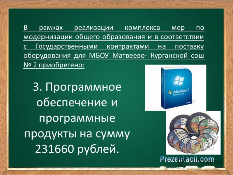 В рамках реализации комплекса мер по модернизации общего образования и в соответствии с Государственными контрактами на поставку оборудования для МБОУ Матвеево- Курганской сош 2 приобретено: 3. Программное обеспечение и программные продукты на сумму